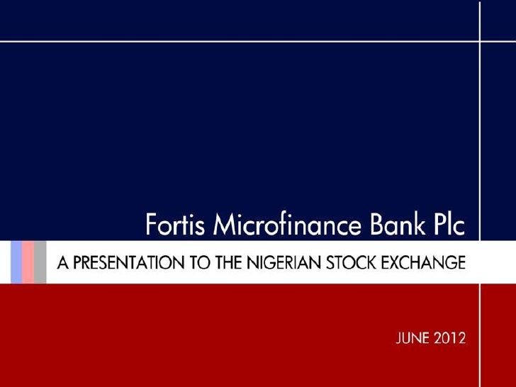 INTRODUCTION This presentation will show: WHO WE ARE -   Introduce Fortis Microfinance Bank Plc to the Nigerian Stock Exch...