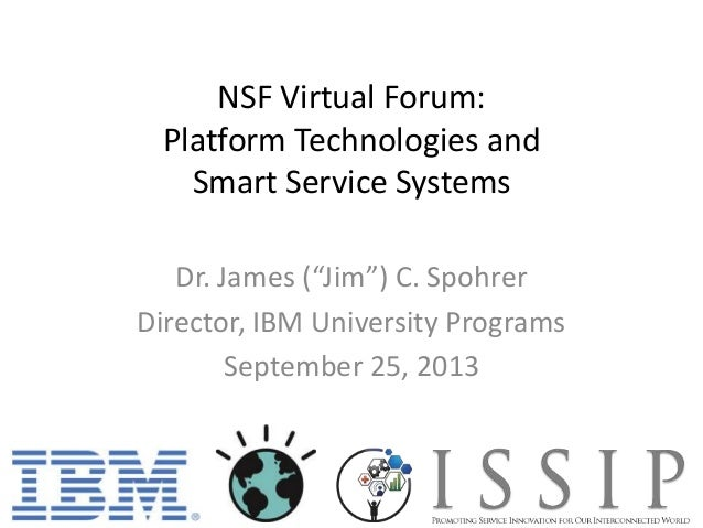 "NSF Virtual Forum: Platform Technologies and Smart Service Systems Dr. James (""Jim"") C. Spohrer Director, IBM University P..."