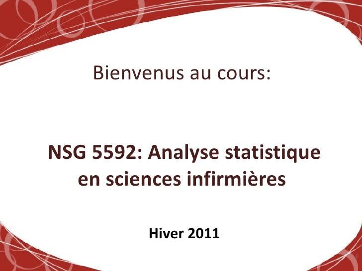 Bienvenus au cours:   NSG 5592: Analyse statistique en sciences infirmières   Hiver 2011