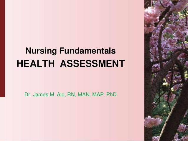 Nursing FundamentalsHEALTH ASSESSMENT Dr. James M. Alo, RN, MAN, MAP, PhD