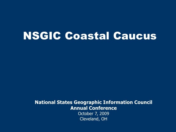 NSGIC Coastal Caucus<br />National States Geographic Information Council <br />Annual Conference<br />October 7, 2009<br /...