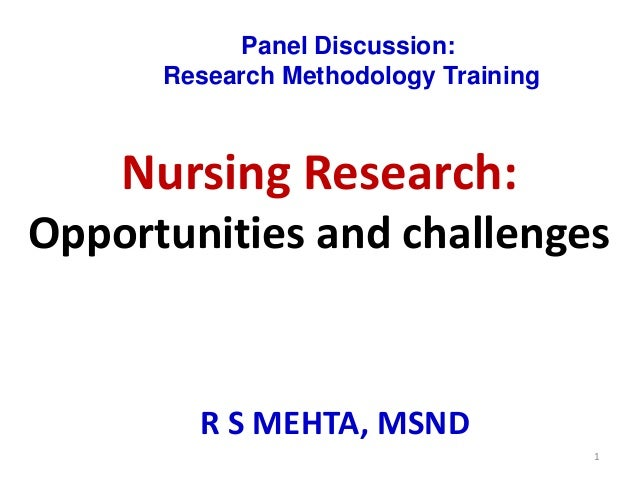 Panel Discussion: Research Methodology Training  Nursing Research: Opportunities and challenges  R S MEHTA, MSND 1