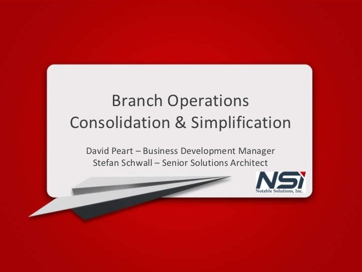 Branch Operations Consolidation & Simplification David Peart – Business Development Manager Stefan Schwall – Senior Soluti...