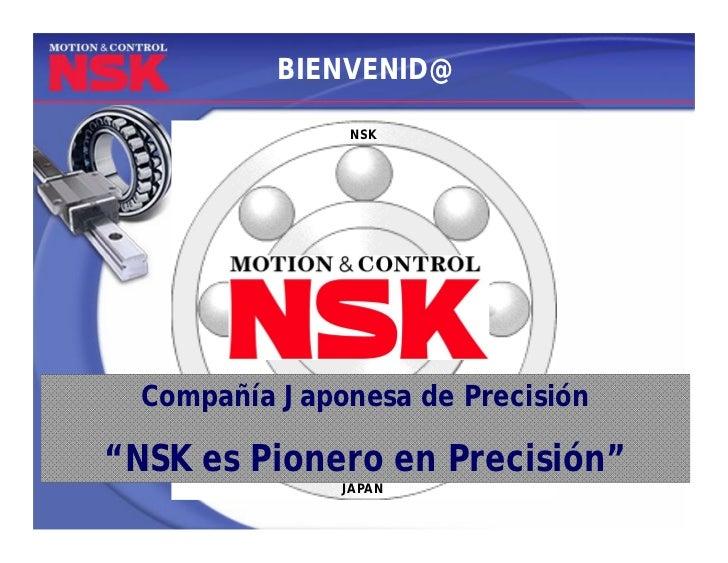 """BIENVENID@               NSK  Compañía Japonesa de Precisión""""NSK es Pionero en Precisión""""               JAPAN"""