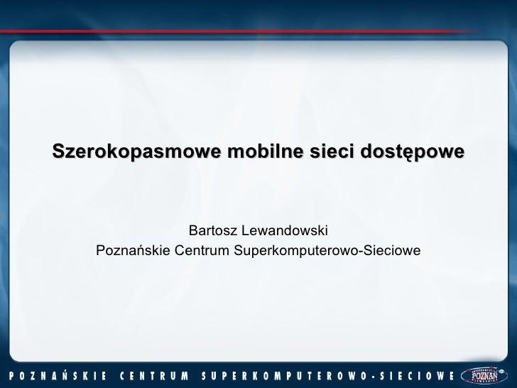 Szerokopasmowe mobilne sieci dostępowe Bartosz Lewandowski Poznańskie Centrum Superkomputerowo-Sieciowe