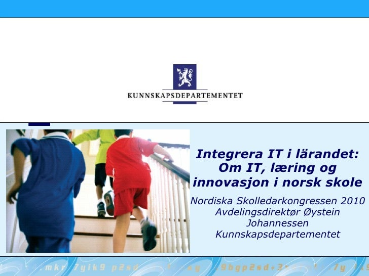 Integrera IT i lärandet: Om IT, læring og innovasjon i norsk skole Nordiska Skolledarkongressen 2010 Avdelingsdirektør Øys...
