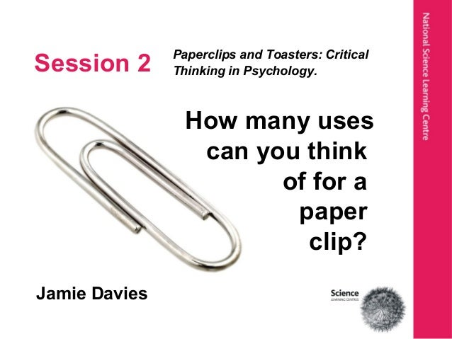 Session 2 Paperclips and Toasters: Critical Thinking in Psychology. Jamie Davies How many uses can you think of for a pape...
