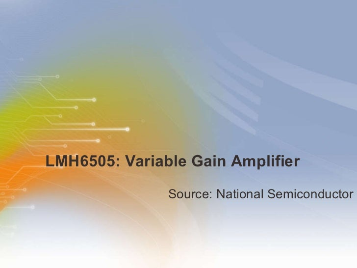 LMH6505: Variable Gain Amplifier <ul><li>Source: National Semiconductor </li></ul>