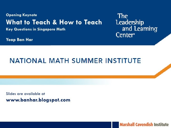 Opening KeynoteWhat to Teach & How to TeachKey Questions in Singapore MathYeap Ban HarSlides are available atwww.banhar.bl...