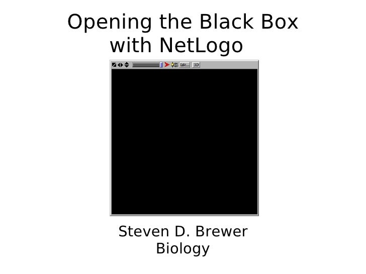 Opening the Black Box with NetLogo  <ul><ul><li>Steven D. Brewer </li></ul></ul><ul><ul><li>Biology </li></ul></ul>