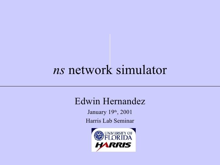 ns  network simulator Edwin Hernandez January 19 th , 2001 Harris Lab Seminar