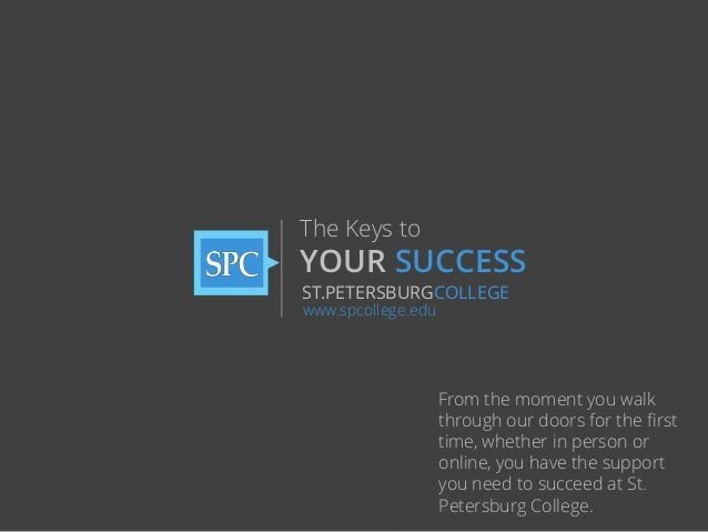 The Keys to  YOUR SUCCESS ST.PETERSBURGCOLLEGE www.spcollege.edu  From the moment you walk through our doors for the first...