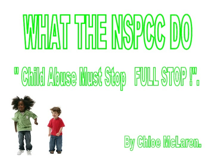 """WHAT THE NSPCC DO """" Child Abuse Must Stop  FULL STOP !"""". By Chloe McLaren."""
