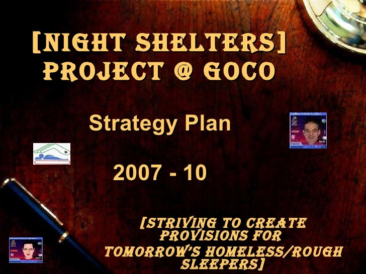 [Night Shelters] Project @ GOCo   Strategy Plan 2007 - 10 [Striving to Create Provisions for  Tomorrow's Homeless/Rough Sl...