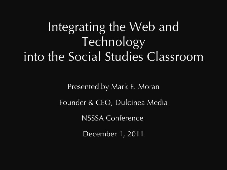 Integrating the Web and Technology into the Social Studies Classroom Presented by Mark E. Moran Founder & CEO, Dulcinea Me...