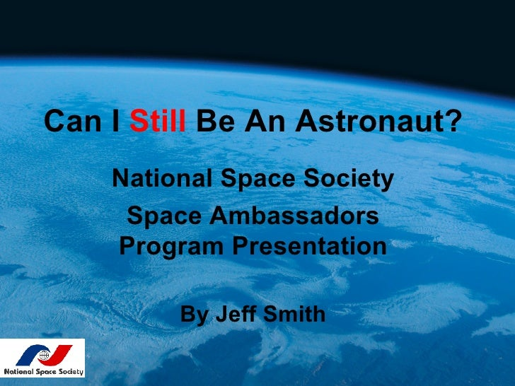 Can I Still Be An Astronaut?    National Space Society     Space Ambassadors    Program Presentation         By Jeff Smith