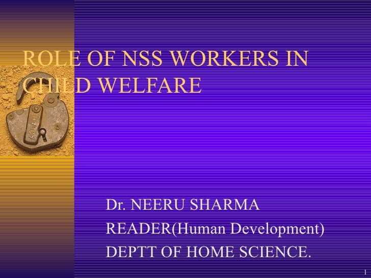 ROLE OF NSS WORKERS IN CHILD WELFARE Dr. NEERU SHARMA READER(Human Development) DEPTT OF HOME SCIENCE.