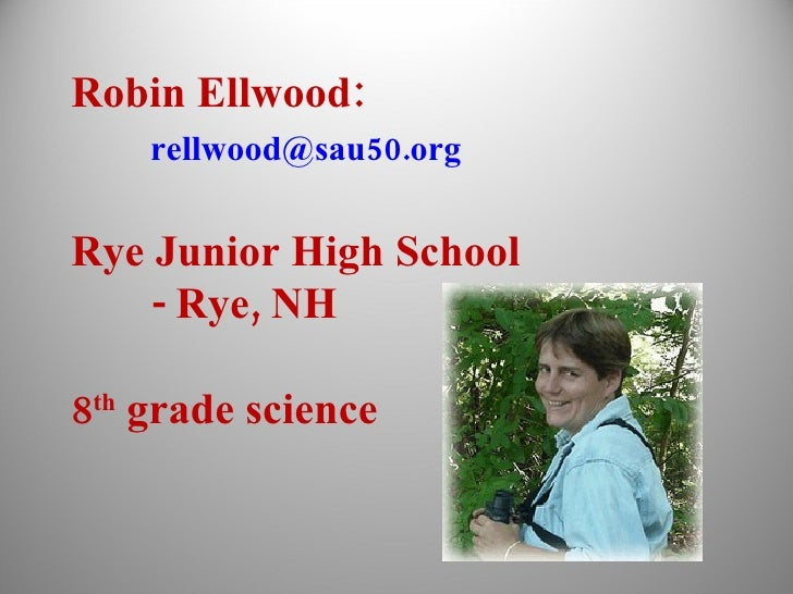 Robin Ellwood: [email_address] Rye Junior High School - Rye, NH 8 th  grade science
