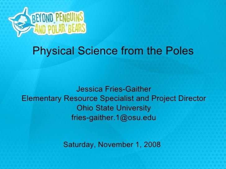 Saturday, November 1, 2008 Physical Science from the Poles Jessica Fries-Gaither Elementary Resource Specialist and Projec...