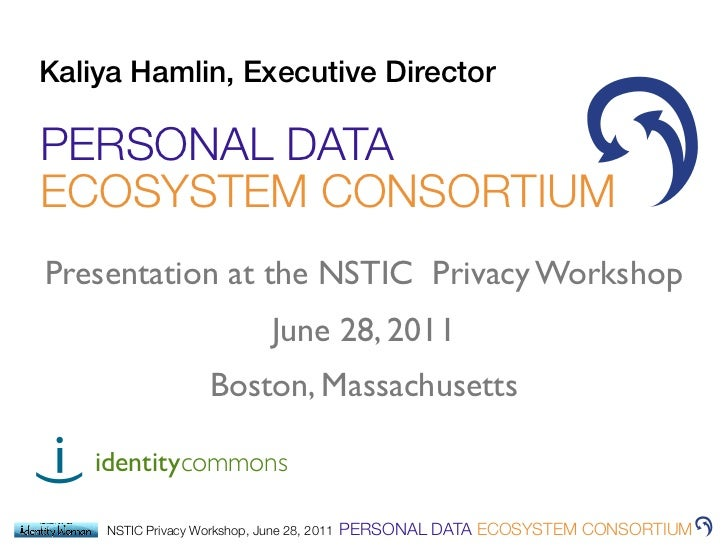 Kaliya Hamlin, Executive DirectorPERSONAL DATAECOSYSTEM CONSORTIUMPresentation at the NSTIC Privacy Workshop              ...