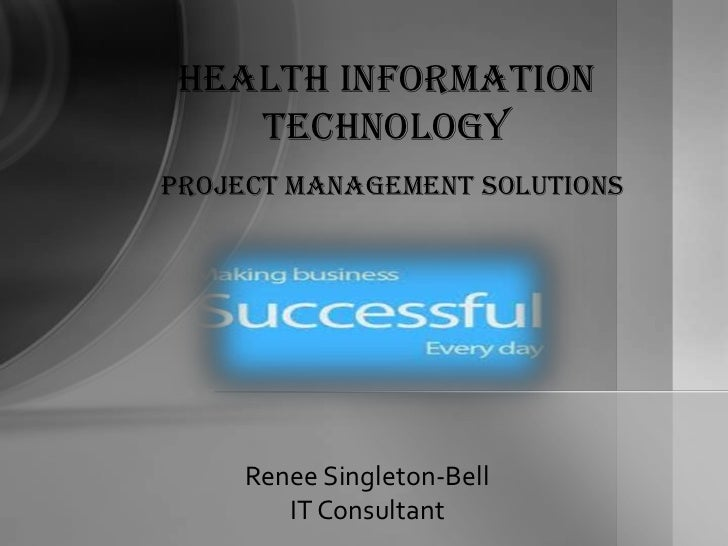 Health Information    TechnologyProject Management solutions     Renee Singleton-Bell        IT Consultant