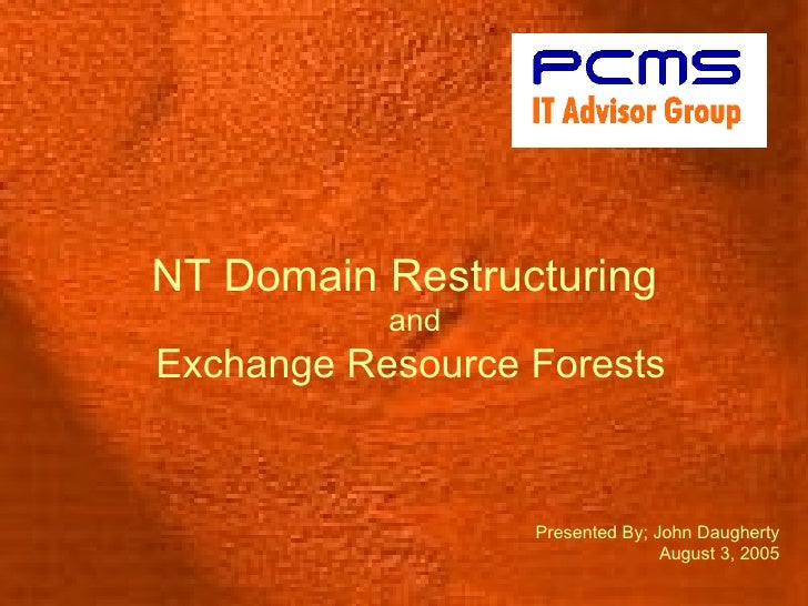 NT Domain Restructuring   and Exchange Resource Forests Presented By; John Daugherty August 3, 2005