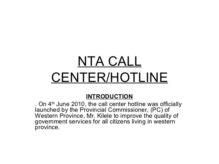 NTA CALL CENTER/HOTLINE INTRODUCTION . On 4 th  June 2010, the call center hotline was officially launched by the Provinci...