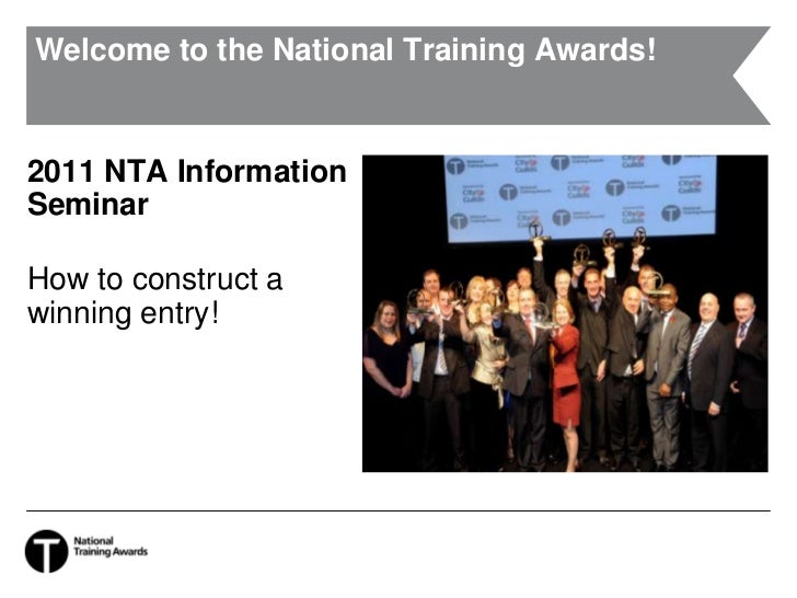 Welcome to the National Training Awards!<br />2011 NTA Information Seminar<br />How to construct a winning entry!<br />