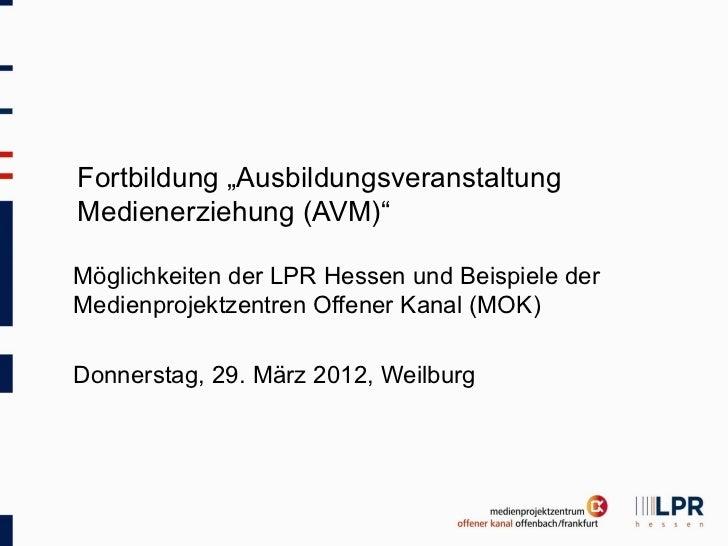 """Fortbildung """"AusbildungsveranstaltungMedienerziehung (AVM)""""Möglichkeiten der LPR Hessen und Beispiele derMedienprojektzent..."""