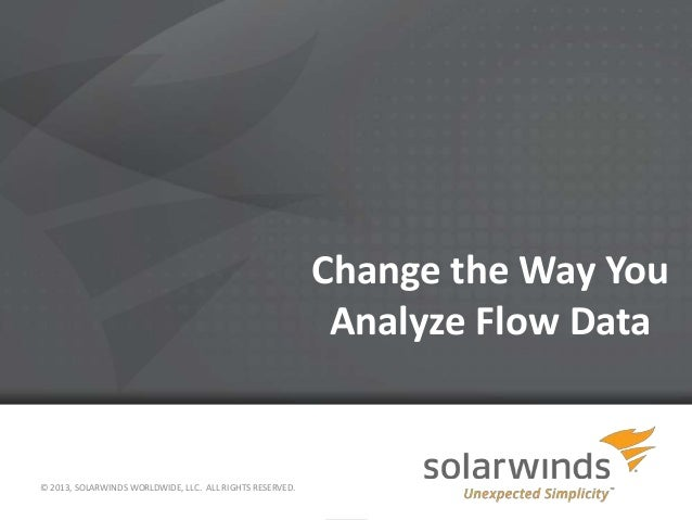 Change the Way You Analyze Flow Data  © 2013, SOLARWINDS WORLDWIDE, LLC. ALL RIGHTS RESERVED.