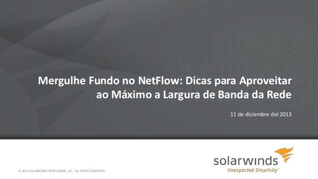 Mergulhe Fundo no NetFlow: Dicas para Aproveitar ao Máximo a Largura de Banda da Rede 11 de diciembre del 2013  © 2014 SOL...