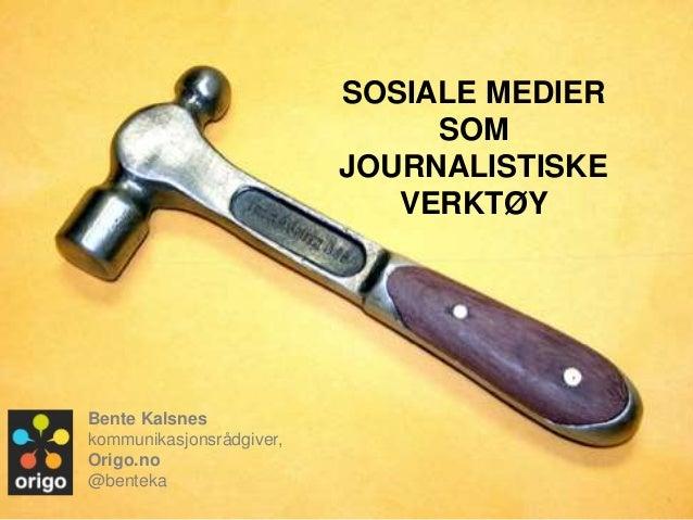 SOSIALE MEDIER SOM JOURNALISTISKE VERKTØY <br />Bente Kalsneskommunikasjonsrådgiver, <br />Origo.no<br />@benteka<br />