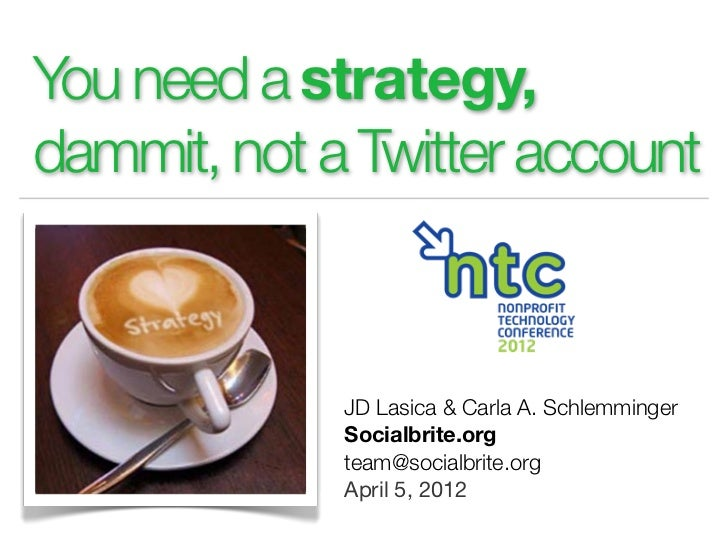 You need a strategy,dammit, not a Twitter account             JD Lasica & Carla A. Schlemminger             Socialbrite.or...