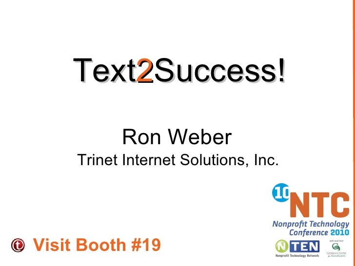 Text 2 Success!  Ron Weber Trinet Internet Solutions, Inc. Visit Booth #19