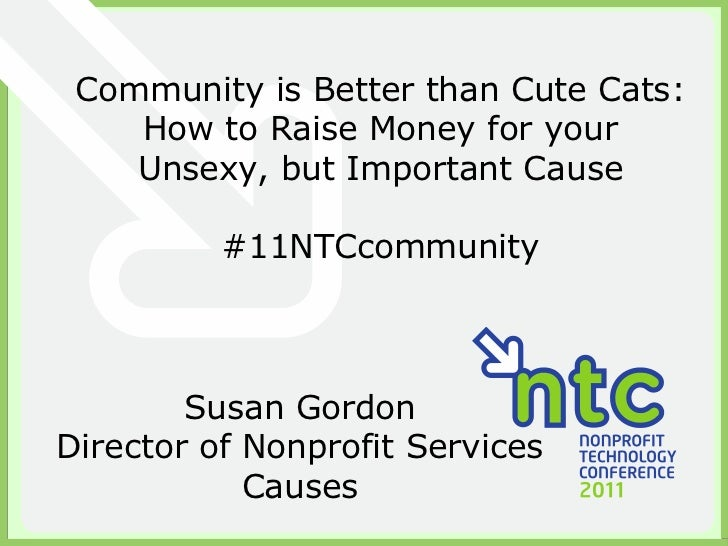 Community is Better than Cute Cats: How to Raise Money for your Unsexy, but Important Cause #11NTCcommunity Susan Gordon D...