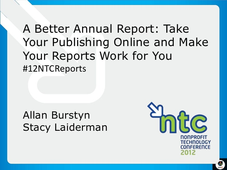A Better Annual Report: TakeYour Publishing Online and MakeYour Reports Work for You#12NTCReportsAllan BurstynStacy Laider...