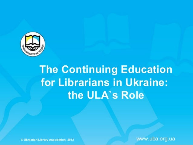 The Continuing Education            for Librarians in Ukraine:                  the ULA`s Role© Ukrainian Library Associat...