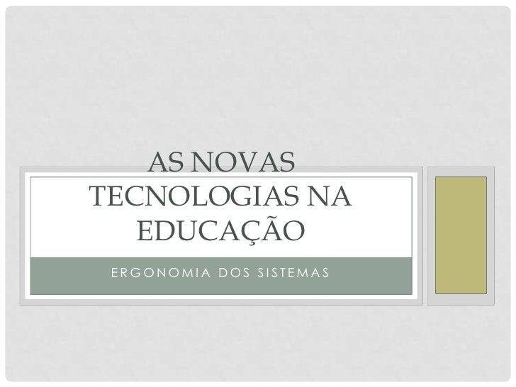 AS NOVASTECNOLOGIAS NA   EDUCAÇÃO ERGONOMIA DOS SISTEMAS