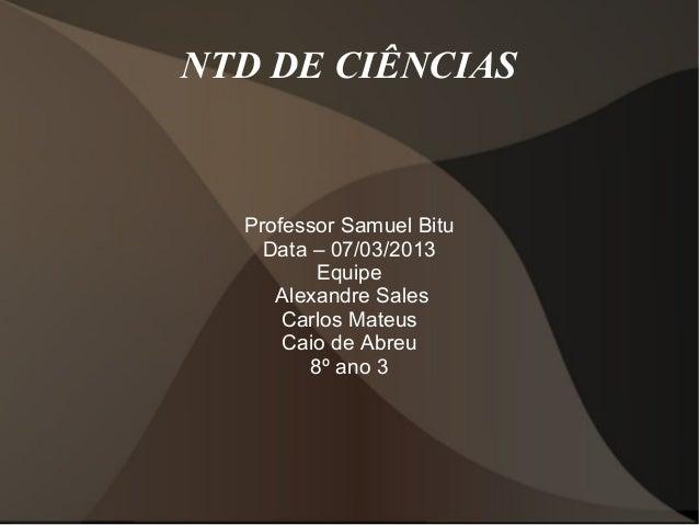 NTD DE CIÊNCIAS  Professor Samuel Bitu    Data – 07/03/2013          Equipe     Alexandre Sales      Carlos Mateus      Ca...