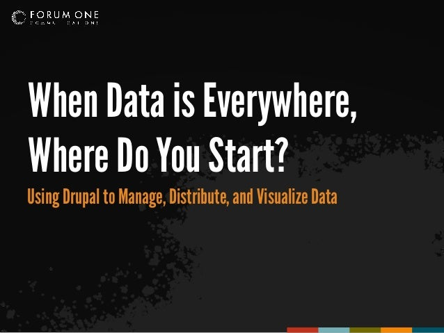 When Data is Everywhere,Where Do You Start?Using Drupal to Manage, Distribute, and Visualize Data