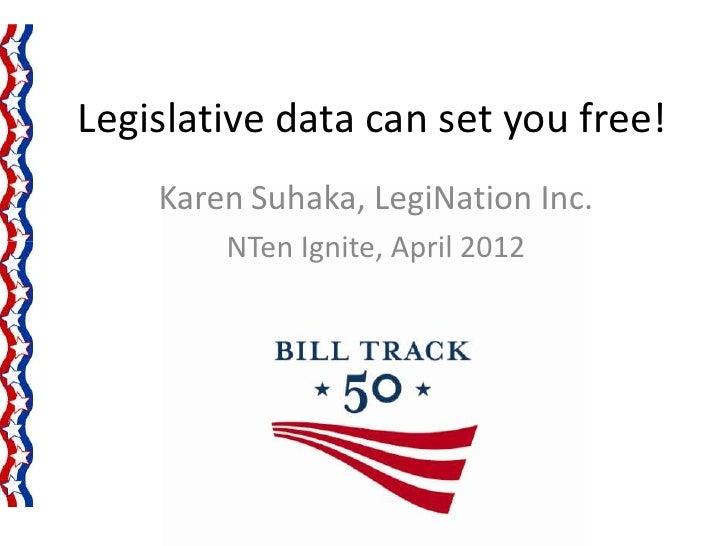 Legislative data can set you free!    Karen Suhaka, LegiNation Inc.        NTen Ignite, April 2012