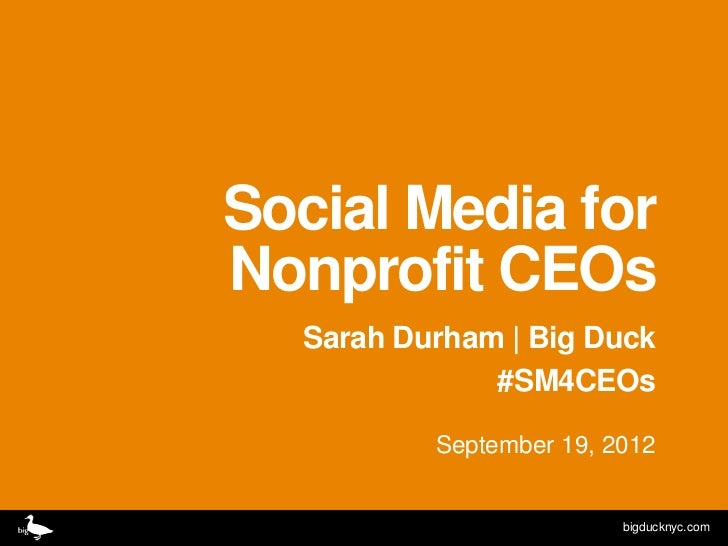 Social Media forNonprofit CEOs  Sarah Durham | Big Duck              #SM4CEOs          September 19, 2012                 ...