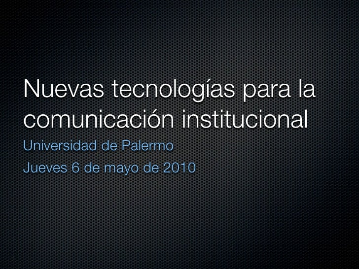 Nuevas tecnologías para la comunicación institucional Universidad de Palermo Jueves 6 de mayo de 2010