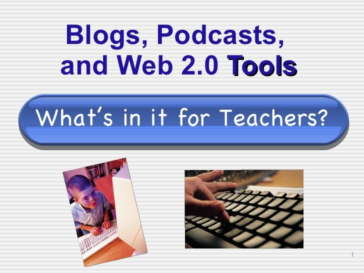 Blogs, Podcasts,  and Web 2.0  Tools What's in it for Teachers?