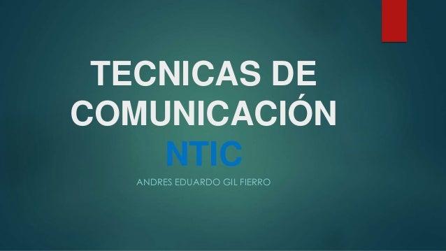 TECNICAS DE  COMUNICACIÓN  NTIC  ANDRES EDUARDO GIL FIERRO
