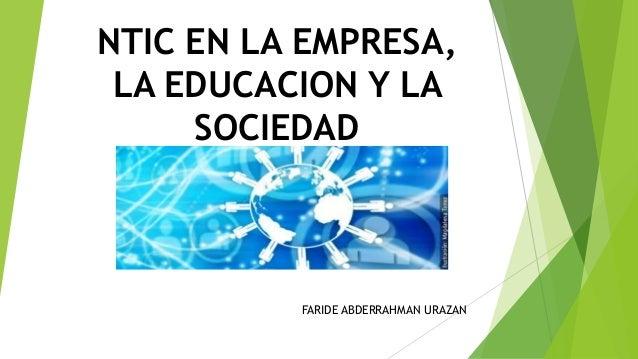NTIC EN LA EMPRESA, LA EDUCACION Y LA SOCIEDAD FARIDE ABDERRAHMAN URAZAN