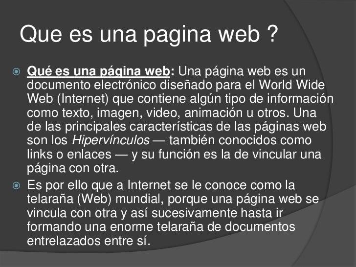 Que es una pagina web ?   Qué es una página web: Una página web es un    documento electrónico diseñado para el World Wid...