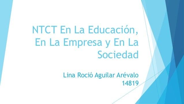 NTCT En La Educación,  En La Empresa y En La  Sociedad  Lina Roció Aguilar Arévalo  14819