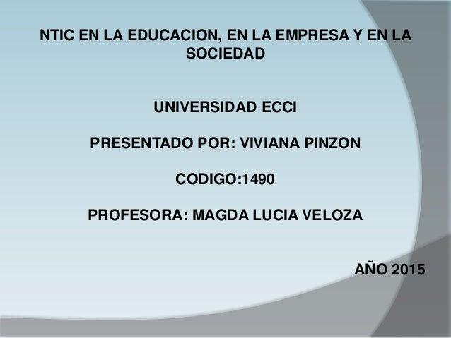 NTIC EN LA EDUCACION, EN LA EMPRESA Y EN LA SOCIEDAD UNIVERSIDAD ECCI PRESENTADO POR: VIVIANA PINZON CODIGO:1490 PROFESORA...