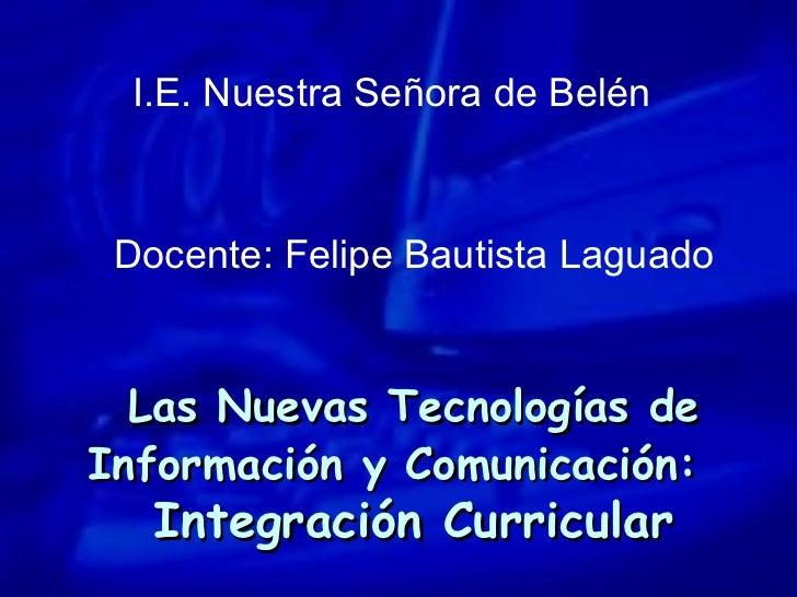 Las Nuevas Tecnologías de Información y Comunicación:   Integración Curricular I.E. Nuestra Señora de Belén Docente: Felip...